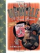 The Ukulele: A Visual History by Jim Beloff