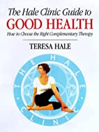 The Hale Clinic Guide to Good Health: How to…