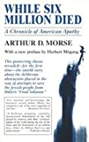 Morse, Arthur D.: While Six Million Died: A Chronicle of American Apathy