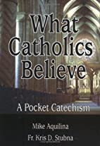 What Catholics Believe: A Pocket Catechism…