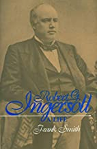 Robert G. Ingersoll: A Life by Frank Smith