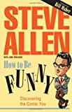 Steve Allen: How to Be Funny : Discovering the Comic You