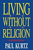 Kurtz, Paul: Living Without Religion: Eupraxophy