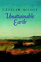 Unattainable Earth by Czesław Miłosz