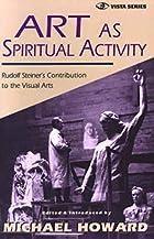 Art As Spiritual Activity: Rudolf Steiner's…