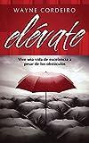 Cordeiro, Wayne: Elévate: Vive una vida de excelencia a pesar de los obstáculos (Spanish Edition)