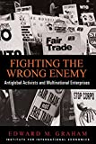Edward M. Graham: Fighting the Wrong Enemy: Antiglobal Activists and Multinational Enterprises (Praeger Special Studies in U.S, Economic, Social, and Political Issues)