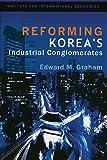 Graham, Edward M.: Reforming Korea's Industrial Conglomerates