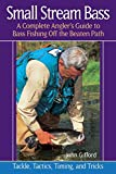 Gifford, John: Small Stream Bass: A Complete Angler's Guide to Bass Fishing off the Beaten Path: Tackle, Tactics, Timing, and Tricks