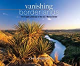 Annerino, John: Vanishing Borderlands: The Fragile Landscape of the U.S.-Mexico Border