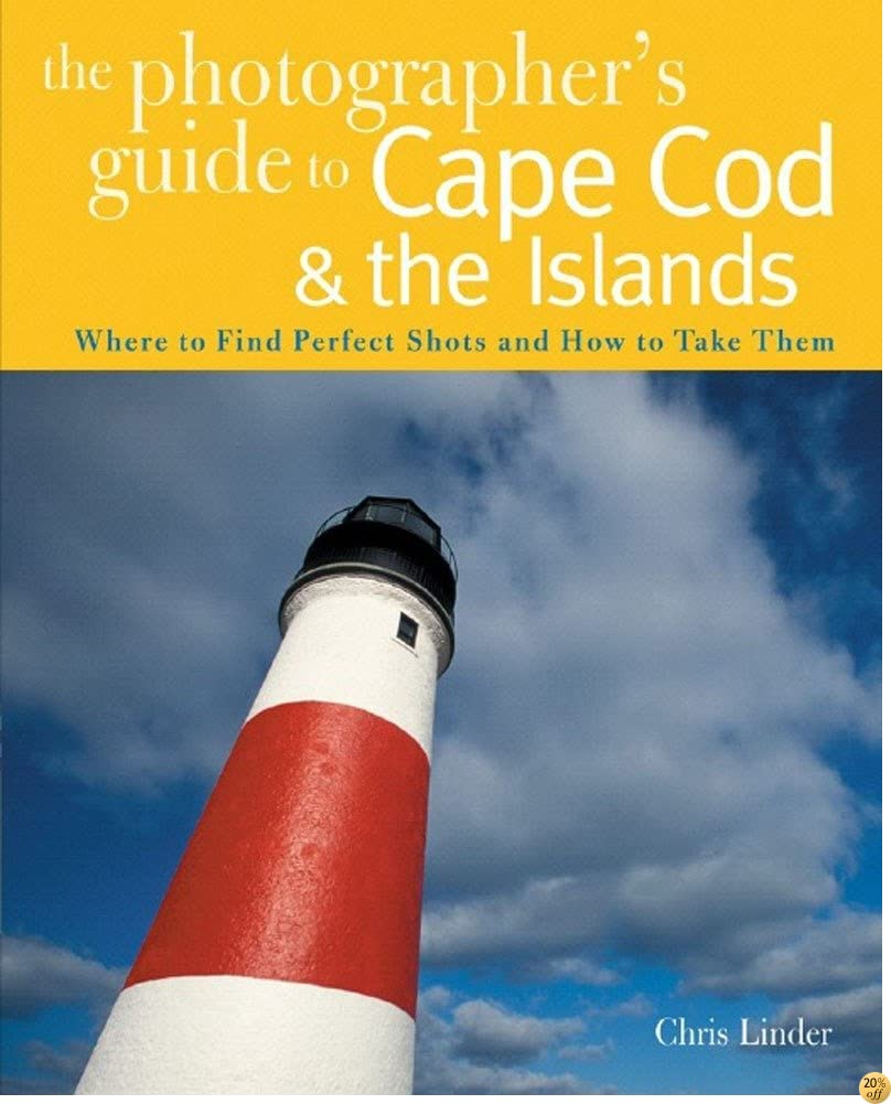 TThe Photographer's Guide to Cape Cod & the Islands: Where to Find the Perfect Shots and How to Take Them