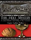 Felton, Gayle Carlton: This Holy Mystery: A United Methodist Understanding of Holy Communion