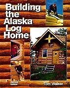 Building the Alaska Log Home by Tom Walker