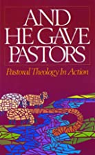 And He Gave Pastors: Pastoral Theology in…