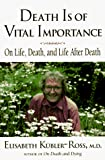 Elisabeth Kubler-Ross: Death Is of Vital Importance: On Life, Death, and Life After Death