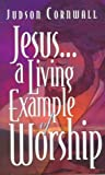 Cornwall, Judson: Jesus... a Living Example of Worship: A Living Example of Worship
