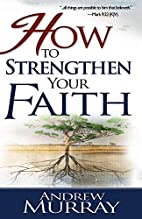 How to Strengthen Your Faith by Andrew…