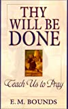 Edward M. Bounds: Thy Will Be Done: Teach Us to Pray