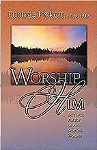 Worship Him by Fuchsia T. Pickett