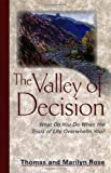 Rose, Thomas: The Valley of Decision: What Do You Do When the Trials of Life Overwhelm You