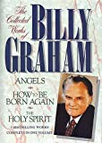 Graham, Billy: The Collected Works of Billy Graham: Angels/How to Be Born Again/the Holy Spirit/Three Complete Books in One Volume