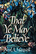 That Ye May Believe by Neal A. Maxwell