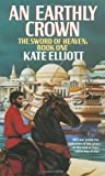 Elliott, Kate: An Earthly Crown (The Jaran, Book 2; The Sword of Heaven, Book 1)