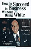 Earl G. Graves: How to Succeed in Business Without Being White: Straight Talk on Making It in America