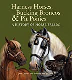 Crosby, Jeff: Harness Horses, Bucking Broncos & Pit Ponies: A History of Horse Breeds