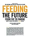 Feeding the Future From Fat to Famine, How to Solve the Worlds Food Crises