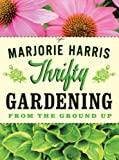 Harris, Marjorie: Thrifty Gardening: From the Ground Up