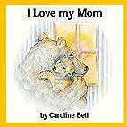 I Love My Mom by Caroline Bell