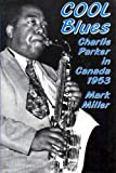 Miller, Mark: Cool Blues: Charlie Parker in Canada 1953