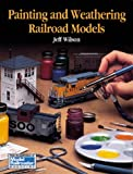 Wilson, Jeff: Painting and Weathering Railroad Models