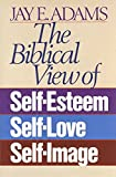 Adams, Jay: Biblical View of Self Esteem, Self Love and Self Image