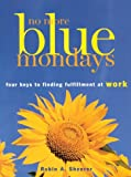 Sheerer, Robin A.: No More Blue Mondays: Four Keys to Finding Fulfillment at Work