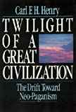 Henry, Carl F. H.: Twilight of a Great Civilization: The Drift Toward Neo-Paganism