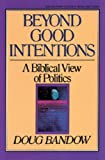 Bandow, Doug: Beyond Good Intentions: A Biblical View of Politics