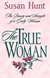 Hunt, Susan: The True Woman: The Beauty and Strength of a Godly Woman