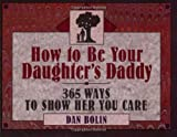 Bolin, Dan: How to Be Your Daughter's Daddy: 365 Ways to Show Her You Care