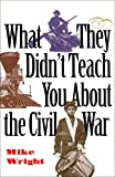 Wright, Michael: What They Didn't Teach You About the Civil War