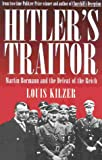 Kilzer, Louis: Hitler's Traitor: Martin Bormann and the Defeat of the Reich