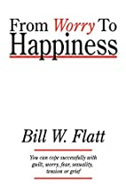 From Worry to Happiness by Bill W. Flatt