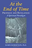 Robertson, Robin: At the End of Time: Prophecy and Revelation: A Spiritual Paradigm