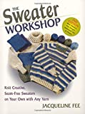 Fee, Jacqueline: The Sweater Workshop: Knit Creative, Seam-Free Sweaters on Your Own with Any Yarn