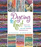 Eskeson, Elaine: Dyeing to Knit: How to Use--and Create Your Own--beautiful Hand-dyed Yarns