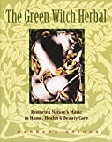 Griggs, Barbara: The Green Witch Herbal: Restoring Nature's Magic in Home, Health & Beauty Care