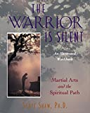 Shaw, Scott: The Warrior Is Silent: Martial Art and the Spiritual Path