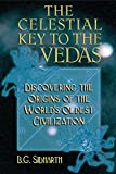 Sidharth, B. G.: The Celestial Key to the Vedas: Discovering the Origins of the World&#39;s Oldest Civilization