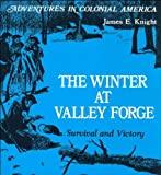Knight, James E.: The Winter at Valley Forge, Survival and Victory